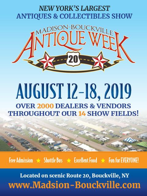 Madison-Bouckville Antique Week: August 12-18, 2019  Over 2000 Dealers & Vendors throughout our 14 Show Fields    Free Admission  Shuttle Bus  Excellent Food  Fun for EVERYONE